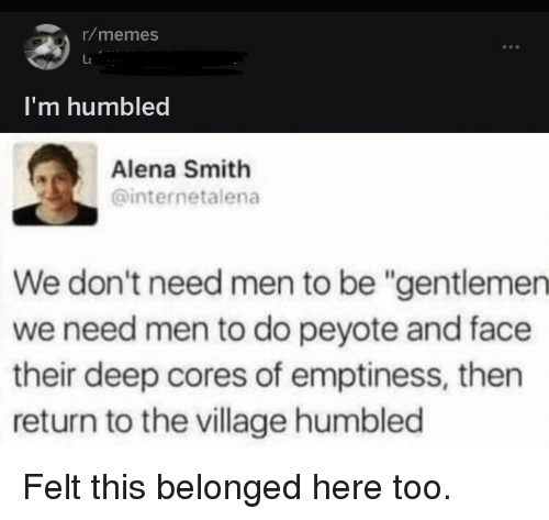 """Memes, The Village, and Deep: r/memes  I'm humbled  Alena Smith  @internetalena  We don't need men to be """"gentlemen  we need men to do peyote and face  their deep cores of emptiness, then  return to the village humbled"""