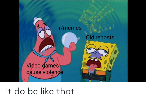 Rmemes Old Reposts Video Game's Cause Violenge It Do Be Like