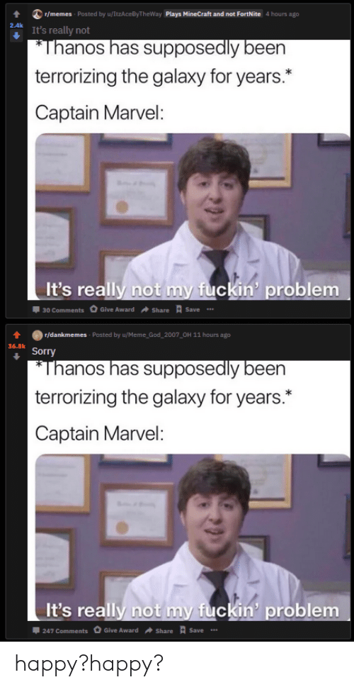 God, Meme, and Memes: r/memes Posted by u/ItzAceByTheWay Plays MineCraft and not FortNite 4 hours ago  2.4k  It's really not  *Thanos has supposedly been  terrorizing the galaxy for years.  Captain Marvel:  It's really not my fuckin' problem  30 Comments Give Award  Save  Share  r/dankmemes - Posted by u/Meme God 2007 OH 11 hours ago  36.8k  Sorry  *Thanos has supposedly been  terrorizing the galaxy for years.  Captain Marvel:  It's really not my fuckin' problem  Give Award  247 Comments  Save  Share happy?happy?