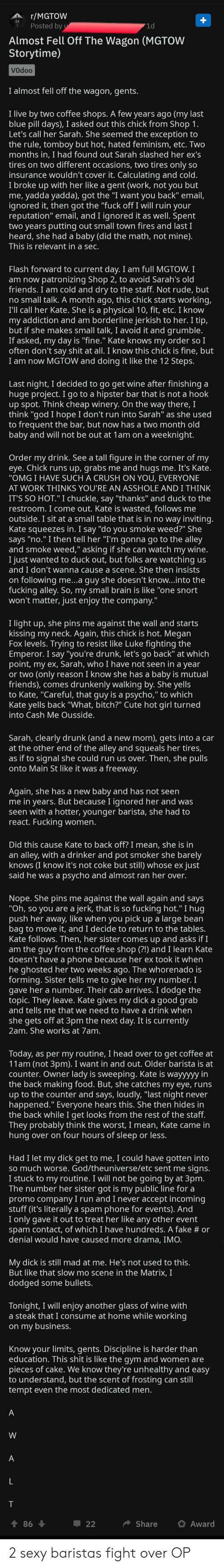 """Bitch, Crush, and Cute: r/MGTOW  Posted by  1d  Almost Fell Off The Wagon (MGTOW  Storytime)  Vodoo  I almost fell off the wagon, gents.  I live by two coffee shops. A few years ago (my last  blue pill days), I asked out this chick from Shop 1.  Let's call her Sarah. She seemed the exception to  the rule, tomboy but hot, hated feminism, etc. Two  months in, I had found out Sarah slashed her ex's  tires on two different occasions, two tires only so  insurance wouldn't cover it. Calculating and cold.  I broke up with her like a gent (work, not you but  me, yadda yadda), got the """"I want you back"""" email,  ignored it, then got the """"fuck off I will ruin your  reputation"""" email, and I ignored it as well. Spent  two years putting out small town fires and last I  heard, she had a baby (did the math, not mine)  This is relevant in a sec.  Flash forward to current day. I am full MGTOW. I  patronizing Shop 2, to avoid Sarah's old  friends. I am cold and dry to the staff. Not rude, but  no small talk. A month ago, this chick starts working,  I'll call her Kate. She is a physical 10, fit, etc. I know  borderline jerkish to her. I tip,  but if she makes small talk, I avoid it and grumble.  If asked, my day is """"fine."""" Kate knows my order so I  often don't say shit at all. I know this chick is fine, but  I am now MGTOW and doing it like the 12 Steps.  am now  my addiction and am  Last night, I decided to go get wine after finishing a  huge project. I go to a hipster bar that is not a hook  up spot. Think cheap winery. On the way there, I  think """"god I hope I don't run into Sarah"""" as she used  to frequent the bar, but now has a two month old  baby and will not be out at 1am on a weeknight.  Order my drink. See a tall figure in the corner of my  eye. Chick runs up, grabs me and hugs me. It's Kate.  """"OMGI HAVE SUCH A CRUSH ON YOU, EVERYONE  AT WORK THINKS YOU'RE AN ASSHOLE ANDI THINK  IT'S SO HOT."""" I chuckle, say """"thanks"""" and duck to the  restroom. I come out. Kate is wasted, follows m"""