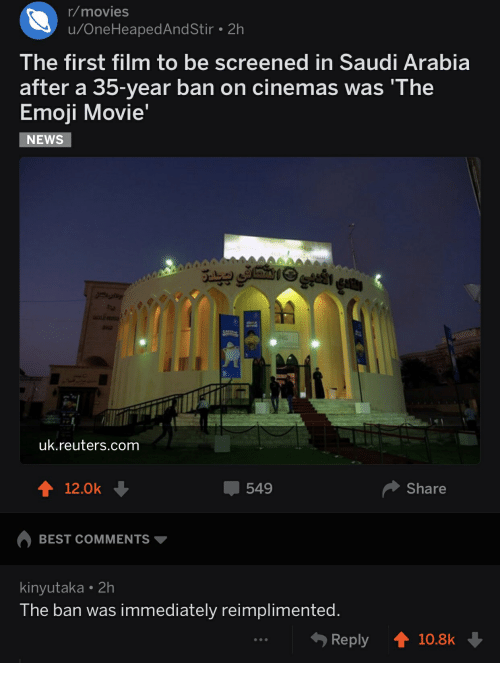 Emoji, Movies, and News: r/movies  u/OneHeapedAndStir 2h  The first film to be screened in Saudi Arabia  after a 35-year ban on cinemas was 'The  Emoji Movie  NEWS  uk.reuters.com  12.0k  549  Share  BEST COMMENTS ▼  kinyutaka 2h  The ban was immediately reimplimented  Reply10.8k
