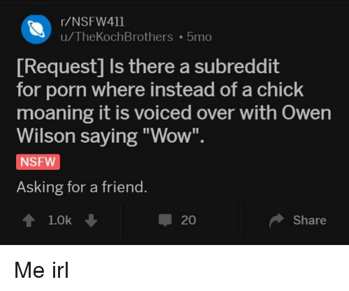 "Nsfw, Wow, and Owen Wilson: r/NSFW411  u/TheKochBrothers 5mo  [Request] Is there a subreddit  for porn where instead of a chick  moaning it is voiced over with Owen  Wilson saying ""Wow"".  NSFW  Asking for a friend.  1.0k  20  Share Me irl"