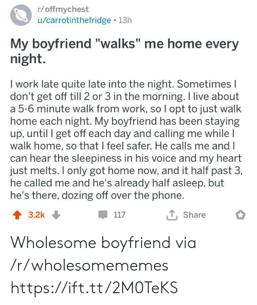 """Phone, Work, and Heart: r/offmychest  /carrotinthefridge 13h  My boyfriend """"walks"""" me home every  night.  I work late quite late into the night. Sometimes I  don't get off till 2 or 3 in the morning. I live about  a 5-6 minute walk from work, so I opt to just walk  home each night. My boyfriend has been staying  up, until I get off each day and calling me while I  walk home, so that I feel safer. He calls me and I  can hear the sleepiness in his voice and my heart  just melts. only got home now, and it half past 3,  he called me and he's already half asleep, but  he's there, dozing off over the phone.  T, Share  117  3.2k Wholesome boyfriend via /r/wholesomememes https://ift.tt/2M0TeKS"""