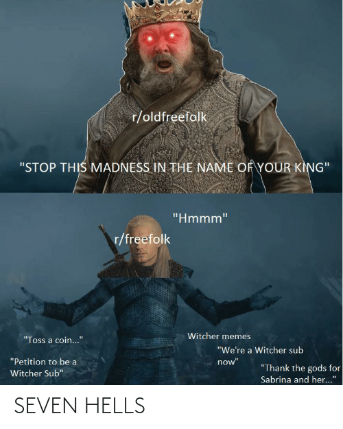 "Memes, Witcher, and Her: r/oldfreefolk  ""STOP THIS MADNESS IN THE NAME OFYOUR KING""  ""Hmmm""  r/freefolk  Witcher memes  ""Toss a coin...""  ""We're a Witcher sub  ""Petition to be a  now""  ""Thank the gods for  Witcher Sub""  Sabrina and her..."" SEVEN HELLS"