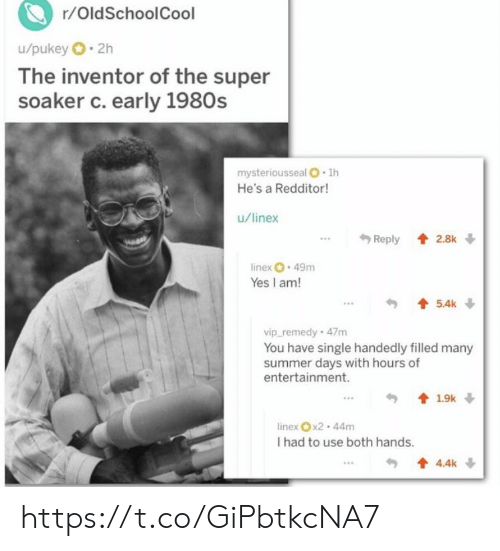 Memes, Summer, and Single: r/OldSchoolCool  u/pukey 2h  The inventor of the super  soaker c. early 1980s  mysteriousseal O 1h  He's a Redditor!  u/linex  Reply 2.8k  linex 49m  Yes I am!  5.4k  vip_remedy 47m  You have single handedly filled many  summer days with hours of  entertainment.  1.9k  linex x2-44m  I had to use both hands.  4.4k https://t.co/GiPbtkcNA7