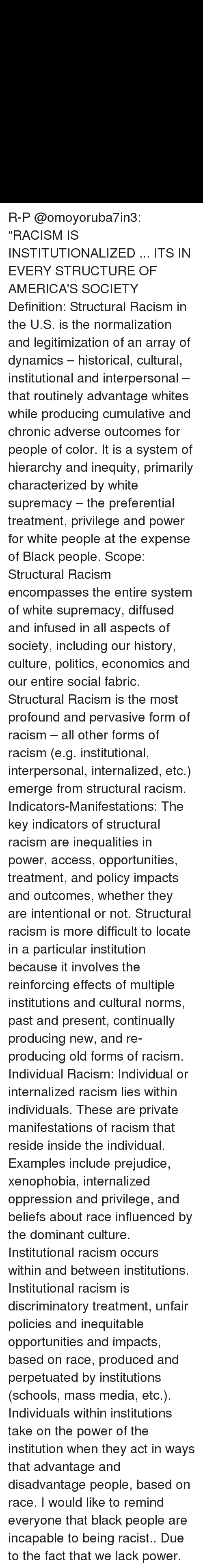 "Memes, Racism, and Access: R-P @omoyoruba7in3: ""RACISM IS INSTITUTIONALIZED ... ITS IN EVERY STRUCTURE OF AMERICA'S SOCIETY Definition: Structural Racism in the U.S. is the normalization and legitimization of an array of dynamics – historical, cultural, institutional and interpersonal – that routinely advantage whites while producing cumulative and chronic adverse outcomes for people of color. It is a system of hierarchy and inequity, primarily characterized by white supremacy – the preferential treatment, privilege and power for white people at the expense of Black people. Scope: Structural Racism encompasses the entire system of white supremacy, diffused and infused in all aspects of society, including our history, culture, politics, economics and our entire social fabric. Structural Racism is the most profound and pervasive form of racism – all other forms of racism (e.g. institutional, interpersonal, internalized, etc.) emerge from structural racism. Indicators-Manifestations: The key indicators of structural racism are inequalities in power, access, opportunities, treatment, and policy impacts and outcomes, whether they are intentional or not. Structural racism is more difficult to locate in a particular institution because it involves the reinforcing effects of multiple institutions and cultural norms, past and present, continually producing new, and re-producing old forms of racism. Individual Racism: Individual or internalized racism lies within individuals. These are private manifestations of racism that reside inside the individual. Examples include prejudice, xenophobia, internalized oppression and privilege, and beliefs about race influenced by the dominant culture. Institutional racism occurs within and between institutions. Institutional racism is discriminatory treatment, unfair policies and inequitable opportunities and impacts, based on race, produced and perpetuated by institutions (schools, mass media, etc.). Individuals within institutions take on the power of the institution when they act in ways that advantage and disadvantage people, based on race. I would like to remind everyone that black people are incapable to being racist.. Due to the fact that we lack power."