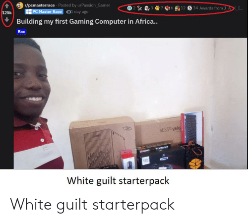 Africa, Starter Packs, and Computer: r/pcmasterrace · Posted by u/Passion_Gamer  H PC Master Race  34 Awards from J_AK_I...  12  O1 day ago  125k  Building my first Gaming Computer in Africa..  Box  6ESS9 V6lq  RTVRADID  White guilt starterpack White guilt starterpack