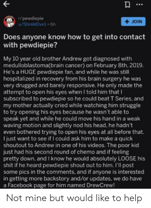 Facebook, Head, and Struggle: r/pewdiepie  u/ShreklOvel 6h  +JOIN  Does anyone know how to get into contact  with pewdiepie?  My 10 year old brother Andrew got diagnosed with  medulloblastoma(brain cancer) on February 8th, 2019.  He's a HUGE pewdiepie fan, and while he was still  hospitalized in recovery from his brain surgery he was  very drugged and barely responsive. He only made the  attempt to open his eyes when I told him that I  subscribed to pewdiepie so he could beat T Series, and  my mother actually cried while watching him struggle  to try opening his eyes because he wasn't able to  speak yet and while he could move his hand in a weak  waving motion and slightly nod his head, he hadn't  even bothered trying to open his eyes at all before that.  I just want to see if I could ask him to make a quick  shoutout to Andrew in one of his videos. The poor kid  just had his second round of chemo and if feeling  pretty down, and I know he would absolutely LOOSE his  shit if he heard pewdiepie shout out to him. I'll post  some pics in the comments, and if anyone is interested  in getting more backstory and/or updates, we do have  a Facebook page for him named DrewCrew! Not mine but would like to help