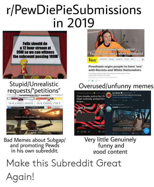 """Bad, Funny, and Future: r/PewDiePieSubmissions  in 2019  Felix should do  a 12 hour stream at  99M So we can witness  the subcount passing 100M  Fuck anyone who's racist  Fuck anyone who's white nationalist  Vex:  Pewdiepie urges people to have 'sex'  FUTURE PERFECT  EXPLAINE  RS  THE HIGHLIGHT  THE  GOODS  MORE  with Racists and White Nationalists  In his latest video, he said, """"Fuck anyone who's racist"""", """"Fuck  anyone who's white nationalist""""  By Wil Wheaton   wheaton@vox.com   Apr 8,2019, 6:46am EDT  步亡SHARE  Stupid/Unrealistic  requests/""""petitions""""  Overused/unfunny memes  u/MissScarlettFoxx3d v.re  Fan-made outro for P  that nobody asked for  boys.  pewdhepe@pewdiepie 7h  Tune in at 6 pm (UK) today for live hang:  go.dlive.tv/pewd.epie #ad  531 t 660  14.3K  PewDiePie  -Series  94,080,968 94,088,781  Dr Grandayy liked  LAST EPISODE  nopeify @nopeifyaltalt 2h  7.813  2,378.68T  Now nino year ora  D.d we just loose ?  NETFLIX  00:00  Ah shit, here we go again  Veteran nine  ↑ 22.8k ↓  47  ar old  59  First time ?  Bad Memes about Subgap/  and promoting Pewds  in his own subreddit.  Very little Genuinely  funny and  good content Make this Subreddit Great Again!"""