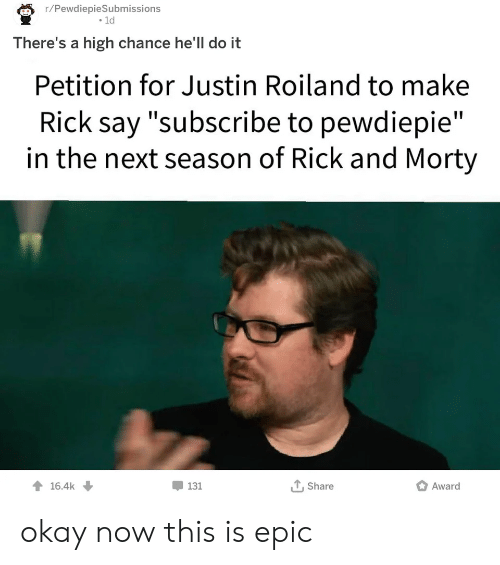 """Rick and Morty, Okay, and Dank Memes: r/PewdiepieSubmissions  .ld  There's a high chance he'll do it  Petition for Justin Roiland to make  Rick say """"subscribe to pewdiepie""""  in the next season of Rick and Morty  16.4k  131  T,Share  Award okay now this is epic"""