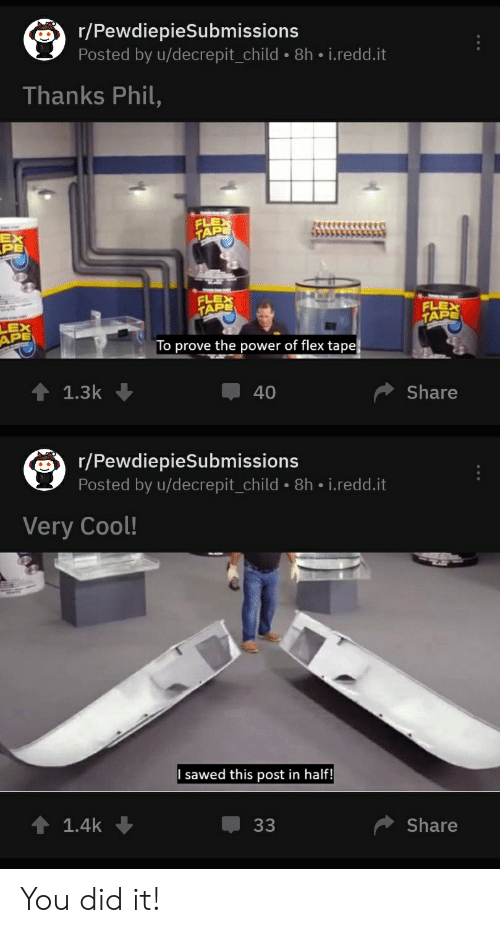 Flexing, Cool, and Power: r/PewdiepieSubmissions  Posted by u/decrepit_child-8h-i.redd.it  Thanks Phil,  EX  PE  FLE  TAP  LEX  APE  o prove the power of flex tape  ↑ 1.3k  Share  40  r/PewdiepieSubmissions  Posted by u/decrepit_child-8h-i.redd.it  Very Cool!  ↑ 1.4k  џ33  Share You did it!