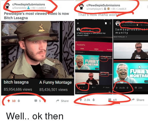 Bitch, Funny, and Work: r/PewdiepieSubmissions  u/Dunwiddie .4d i.redd.it  r/PewdiepieSubmissions  u/mattplayer1 -4h i.redd.it  Pewdiepie's most viewed video is now  Bitch Lasagna  That'snow maia work  ewaiepieouh  u/JamieJomJom 9h i.red  epic  Iam s o proudo  munity  ymattplayer1 요-1a-i.redd.it  b*&$96 lasagna is now pewds top  viewed video!  MOST POPULAR ▼  PewDiePie  HOME  PLAYLIST  ST POPULAR ▼  HOLY  85M views yearsa  FUNNY  MONTAGE  10:53  FUNN  bit  86M views 2  MONTAGE  bitch lasagna A Funny Montage  85,954,686 views 85,436,501 views  10:5  HOLY  215  3  Share  26.8k  . 236  Add a comment  5  Share  T 2.0k  69  Share