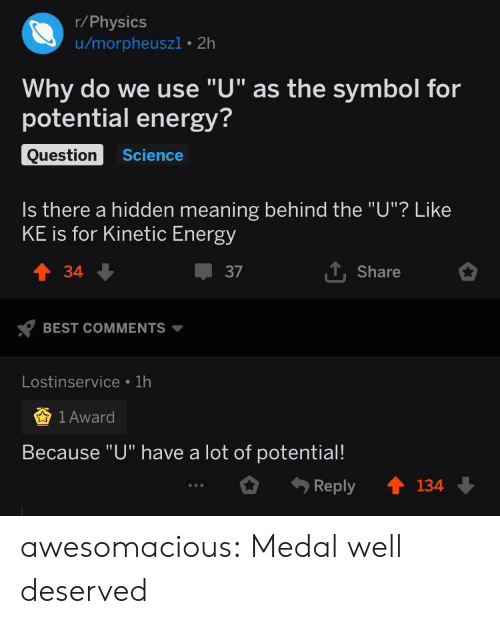 "Energy, Tumblr, and Best: r/Physics  u/morpheuszi 2h  Why do we use ""U"" as the symbol for  potential energy?  Question  Science  Is there a hidden meaning behind the ""U""? Like  KE is for Kinetic Energy  TShare  t34  37  BEST COMMENTS  Lostinservice 1h  1 Award  Because ""U"" have a lot of potential!  134  Reply awesomacious:  Medal well deserved"