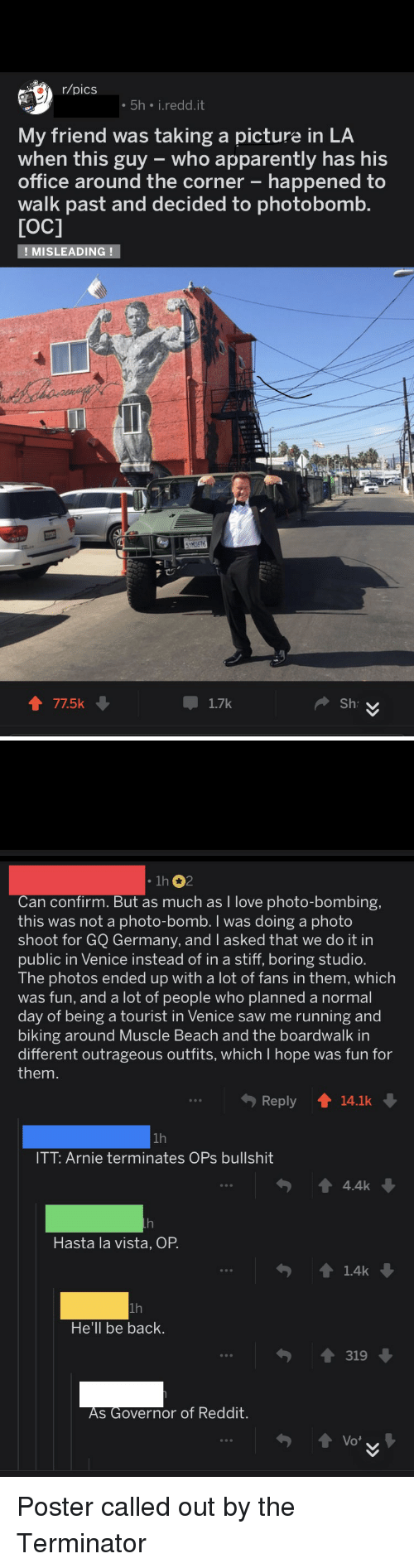 Apparently, Love, and Photobomb: r/pics  5h i.redd.it  My friend was taking a picture in LA  when this guy who apparently has his  office around the corner - happened to  walk past and decided to photobomb  TOC]  MISLEADING!   1h 2  Can confirm. But as much as I love photo-bombing,  this was not a photo-bomb. I was doing a photo  shoot for GQ Germany, and l asked that we do it in  ublic in Venice instead of in a stiff, boring studio  The photos ended up with a lot of fans in them, which  was fun, and a lot of people who planned a normal  day of being a tourist in Venice saw me running and  biking around Muscle Beach and the boardwalk in  different outrageous outfits, which I hope was fun for  them  Reply  14.1k  ITT: Arnie terminates OPs bullshit  4.4k  Hasta la vista, OP  1.4k  1h  He'll be back  319  S Governor of Reddit. Poster called out by the Terminator