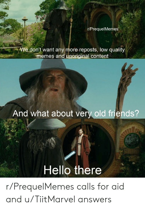 Friends, Hello, and Memes: r/PrequelMemes  We don't want any more reposts, low quality  memes and unoriginal content  And what about very old friends?  Hello there r/PrequelMemes calls for aid and u/TiitMarvel answers