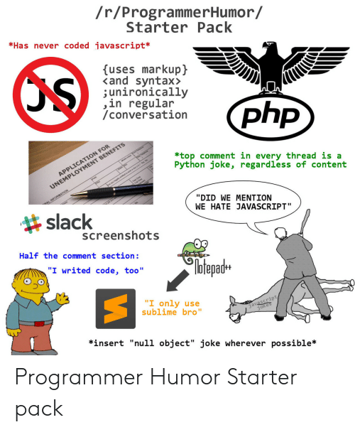 """Sublime, Null, and Screenshots: /r/ProgrammerHumor/  StarterPack  *Has never coded javascript*  uses markupj  <and syntax>  ;unironically  ,in regular  /conversation  N FOR  *top comment in every thread is a  Python joke, regardless of content  MENT BENEFITS  APPLICATIO  UNEMPLOY  slack  """"DID WE MENTION  WE HATE JAVASCRIPT""""  screenshots  Half the comment section:  №tepadH  """"I only use  sublime bro""""  javascript  *insert """"null object"""" joke wherever possible* Programmer Humor Starter pack"""