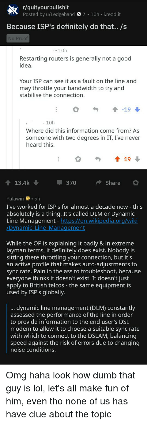 Ass, Definitely, and Dumb: r/quityourbullshit  Posted by u/Ledgehand S 2 10h i.redd.it  Because ISP's definitely do that.. /s  No Proof  . 10h  Restarting routers is generally not a good  idea  Your ISP can see it as a fault on the line and  may throttle your bandwidth to try and  stabilise the connection.  19  10h  Where did this information come from? As  someone with two degrees in IT, I've never  heard this,  13,4k  370  Share  Palawin . 5h  I've worked for ISP's for almost a decade now - this  absolutely is a thing. It's called DLM or Dynamic  Line Management - https://en.wikipedia.org/wiki  na  While the OP is explaining it badly & in extreme  layman terms, it definitely does exist. Nobody is  sitting there throttling your connection, but it's  an active profile that makes auto-adjustments to  sync rate. Pain in the ass to troubleshoot, because  everyone thinks it doesn't exist. It doesn't just  apply to British telcos - the same equipment is  used by ISP's globally.  dynamic line management (DLM) constantly  assessed the performance of the line in order  to provide information to the end user's DSL  modem to allow it to choose a suitable sync rate  with which to connect to the DSLAM, balancing  speed against the risk of errors due to changing  noise conditions