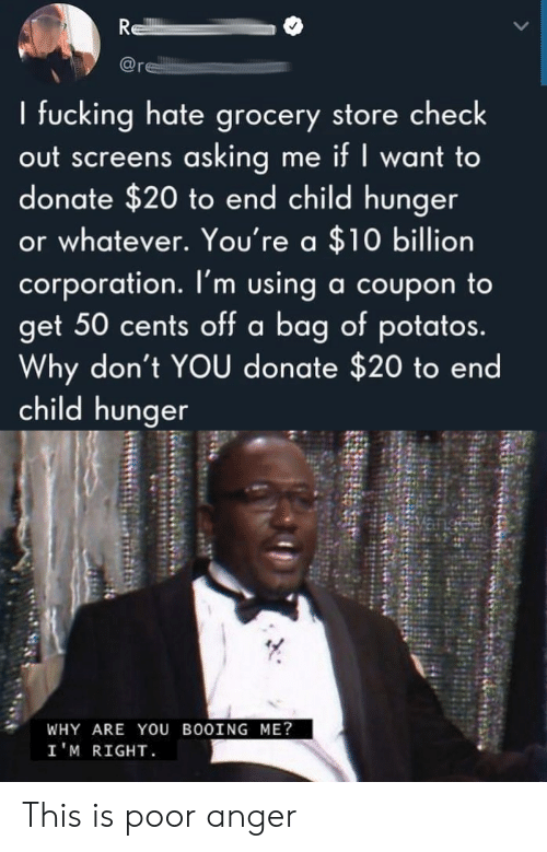 Asking, Corporation, and Donate: R  re  I fucking hate grocery store check  out screens asking me if I want to  donate $20 to end child hunger  or whatever. You're a $10 billion  corporation. I'm using a coupon to  get 50 cents off a bag of potatos.  Why don't YOU donate $20 to end  child hunger  WHY ARE YOU BOOING ME?  I'M RIGHT This is poor anger