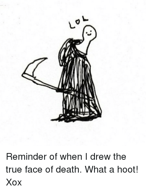 Memes, True, and Death: r Reminder of when I drew the true face of death. What a hoot! Xox