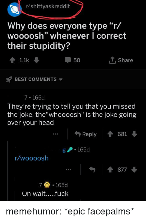 "Head, Tumblr, and Best: r/shittyaskreddit  Why does everyone type""r/  woooosh"" whenever I correct  their stupidity?  50  T Share  1.1k  BEST COMMENTS  7 165d  They're trying to tell you that you missed  the joke, the""whoooosh"" is the joke going  over your head  ..Reply 681  g 165  r/woooosh  877  7 .165d memehumor:  *epic facepalms*"