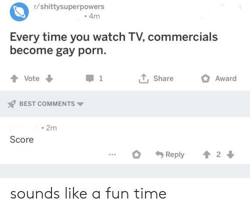Best, Gay Porn, and Porn: r/shittysuperpowers  4m  Every time you watch TV, commercials  become gay porn.  1 Share  Vote  1  Award  BEST COMMENTS  2m  Score  2  Reply sounds like a fun time