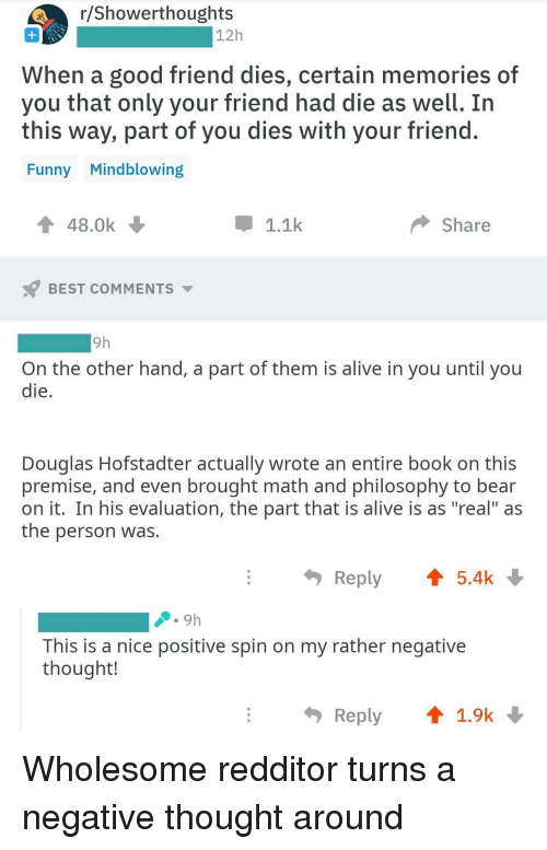 "Alive, Funny, and Bear: r/Showerthoughts  12h  When a good friend dies, certain memories of  you that only your friend had die as well. In  this way, part of you dies with your friend  Funny Mindblowing  48.0k  1.1k  Share  BEST COMMENTS ▼  9h  On the other hand, a part of them is alive in you until you  die  Douglas Hofstadter actually wrote an entire book on this  premise, and even brought math and philosophy to bear  on it. In his evaluation, the part that is alive is as ""real"" as  the person was.  Reply 5.4k  This is a nice positive spin on my rather negative  thought!  Reply ↑ 1.9k Wholesome redditor turns a negative thought around"