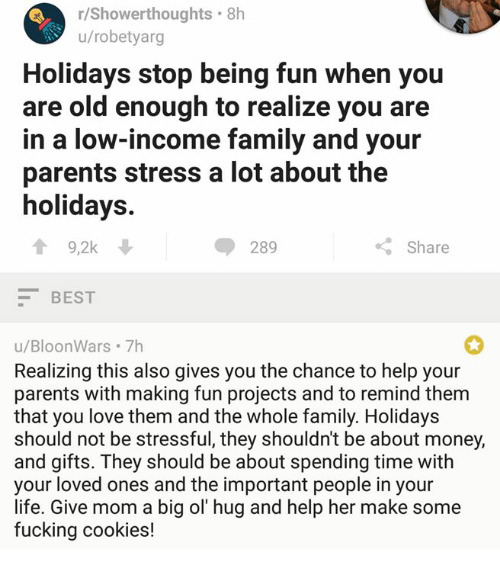 Cookies, Family, and Fucking: r/Showerthoughts.8h  u/robetyarg  Holidays stop being fun when you  are old enough to realize you are  in a low-income family and your  parents stress a lot about the  holidays.  會9,2k  ◆ 289  Share  BEST  u/BloonWars 7h  Realizing this also gives you the chance to help your  parents with making fun projects and to remind them  that you love them and the whole family. Holidays  should not be stressful, they shouldn't be about money,  and gifts. They should be about spending time with  your loved ones and the important people in your  life. Give mom a big ol' hug and help her make some  fucking cookies!