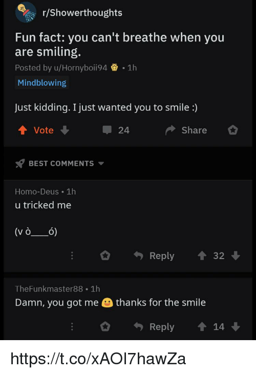 Memes, Best, and Smile: r/showerthoughts  Fun fact: you can't breathe when you  are smiling.  Posted by u/Hornyboii94 1h  Mindblowing  Just kidding. I just wanted you to smile :)  Vote  24  Share  BEST COMMENTS  Homo-Deus 1h  u tricked me  Reply3  TheFunkmaster88 1h  Damn, you got me  thanks for the smile  Reply 14 https://t.co/xAOI7hawZa