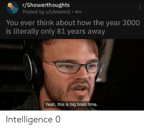 Yeah, Brain, and Time: r/Showerthoughts  Posted by u/[deleted]  4m  You ever think about how the year 3000  is literally only 81 years away  Yeah, this is big brain time. Intelligence 0