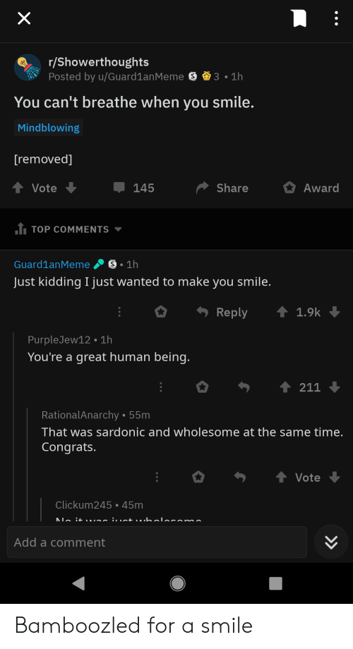 Smile, Time, and Wholesome: r/Showerthoughts  Posted by u/Guard1anMeme S3.1h  You can't breathe when you smile.  Mindblowing  removed]  ShareAward  145  TOP COMMENTS ▼  Guard1anMeme S 1h  Just kidding I just wanted to make you smile.  Reply  1.9k  PurpleJew12 1h  You're a great human being.  211  RationalAnarchy 55m  That was sardonic and wholesome at the same time.  Congrats.  Vote  Clickum245 45m  Add a comment Bamboozled for a smile