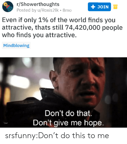 Tumblr, Blog, and World: r/Showerthoughts  Posted by u/Roxis2lk 8mo  JOIN  Even if only 1% of the world finds you  attractive, thats still 74,420,000 people  who finds you attractive.  Mindblowing  Don't do that  Don't give me hopee srsfunny:Don't do this to me