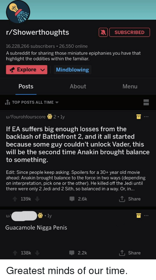 Guacamole, Jedi, and Sith: r/Showerthoughts  SUBSCRIBED  16,228,266 subscribers 26,550 online  A subreddit for sharing those miniature epiphanies you have that  highlight the oddities within the familiar.  Explore ﹀  Mindblowing  Posts  About  Menu  Ju TOP POSTS ALL TIME ▼  u/Fourohfourscore  2-1y  If EA suffers big enough losses from the  backlash of Battlefront 2, and it all started  because some guy couldn't unlock Vader, this  will be the second time Anakin brought balance  to something  Edit: Since people keep asking. Spoilers for a 30+ year old movie  ahead: Anakin brought balance to the force in two ways (depending  on interpretation, pick one or the other). He killed off the Jedi until  there were only 2 Jedi and 2 Sith, so balanced in a way. Or, in.  t, Share  139k  2.6k  酋.ly  Guacamole Nigga Penis  138k  2.2k  Share