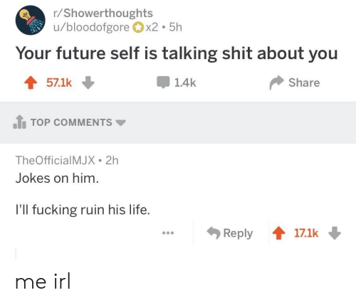 Future, Life, and Jokes: r/Showerthoughts  u/bloodofgorex2 5h  Your future self is talking shit about you  571k ↓  1.4k  Share  .h TOP COMMENTS ▼  TheOfficialMJX 2h  Jokes on him.  l'll fucking ruin his life.  Reply會17.1k me irl