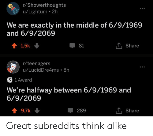 The Middle, Dank Memes, and Think: r/Showerthoughts  u/Lightum 2h  We are exactly in the middle of 6/9/1969  and 6/9/2069  1.5k  1Share  81  r/teenagers  u/LucidDre4ms 8h  S 1 Award  We're halfway between 6/9/1969 and  6/9/2069  T,Share  t9.7k  289 Great subreddits think alike