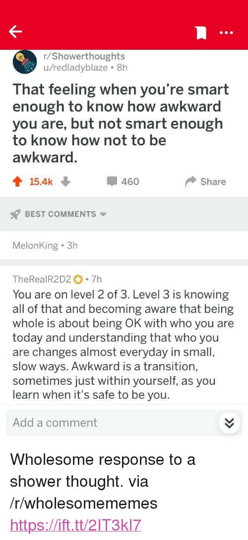 """Shower, Awkward, and Best: r/Showerthoughts  u/redladyblaze 8h  That feeling when you're smart  enough to know how awkward  you are, but not smart enough  to know how not to be  awkward  會15.4k  460  Share  BEST COMMENTS  MelonKing 3h  TheRealR2D2 7h  You are on level 2 of 3. Level 3 is knowing  all of that and becoming aware that being  whole is about being OK with who you are  today and understanding that who you  are changes almost everyday in small  slow ways. Awkward is a transition,  sometimes just within yourself, as you  learn when it's safe to be you  Add a comment <p>Wholesome response to a shower thought. via /r/wholesomememes <a href=""""https://ift.tt/2IT3kI7"""">https://ift.tt/2IT3kI7</a></p>"""