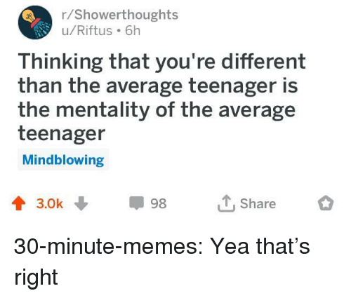 Memes, Tumblr, and Blog: r/Showerthoughts  u/Riftus 6h  Thinking that you're different  than the average teenager is  the mentality of the average  teenager  Mindblowing  會3.0k ↓  Share  98 30-minute-memes:  Yea that's right