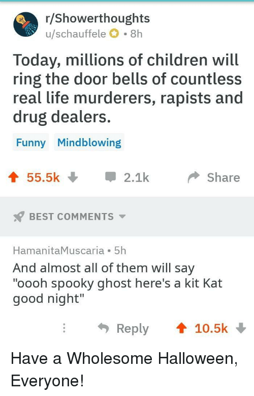 "Children, Funny, and Halloween: r/ Showerthoughts  u/schauffele O 8h  Today, millions of children will  ring the door bells of countless  real life murderers, rapists and  drug dealers  Funny Mindblowing  55.5k2.1  Share  BEST COMMENTS  HamanitaMuscaria 5h  And almost all of them will say  ""oooh spooky ghost here's a kit Kat  good night""  Reply 10.5k Have a Wholesome Halloween, Everyone!"