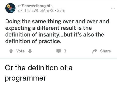 Definition, Insanity, and Programmer Humor: r/Showerthoughts  u/ThislsWholAm78 37m  Doing the same thing over and over and  expecting a different result is the  definition of insanity...but it's also the  definition of practice.  會Vote  3  Share