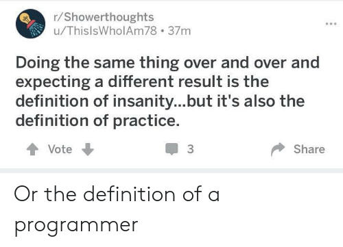 Definition, Insanity, and Definition Of: r/Showerthoughts  u/ThislsWholAm78 37m  Doing the same thing over and over and  expecting a different result is the  definition of insanity...but it's also the  definition of practice.  會Vote  3  Share Or the definition of a programmer