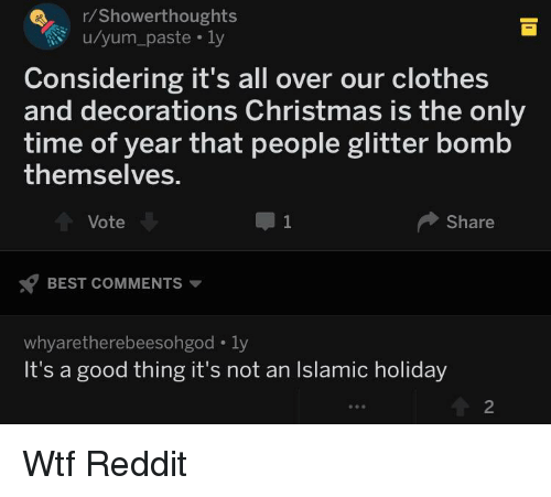 Christmas, Clothes, and Reddit: r/Showerthoughts  u/yum_paste .ly  Considering it's all over our clothes  and decorations Christmas is the only  time of year that people glitter bomb  themselves.  Vote  Share  BEST COMMENTS  whyaretherebeesongod-ly  It's a good thing it's not an Islamic holiday  2