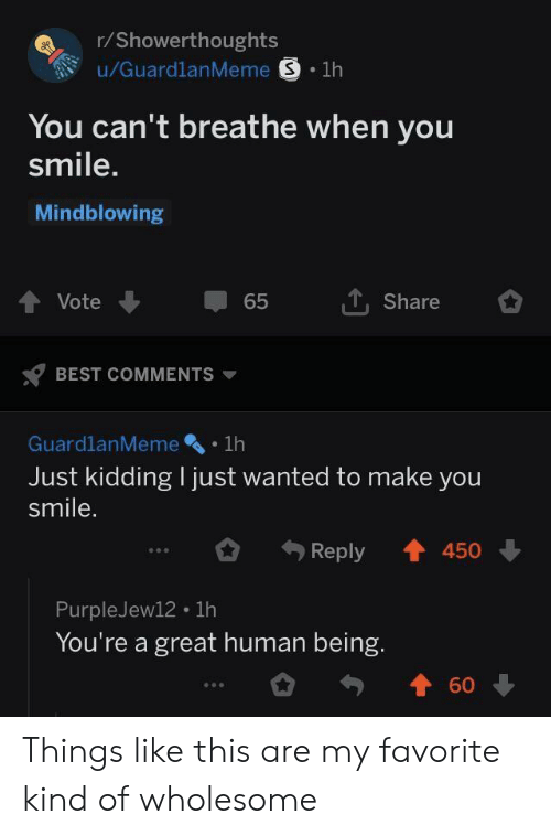 Best, Smile, and Wholesome: r/Showerthoughts  You can't breathe when you  smile.  Mindblowing  t, Share  Vote  65  BEST COMMENTS ▼  GuardlanMeme .1h  Just kidding I just wanted to make you  smile.  Reply會450 ↓  PurpleJew12 1h  You're a great human being.  勺會60 Things like this are my favorite kind of wholesome