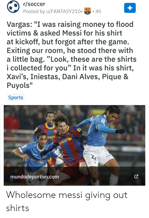 """Money, Soccer, and Sports: r/soccer  Posted by u/FANTASY210.4h  Vargas: """"I was raising money to flood  victims & asked Messi for his shirt  at kickoff, but forgot after the game.  Exiting our room, he stood there with  a little bag. """"Look, these are the shirts  i collected for you"""" In it was his shirt,  Xavi's, Iniestas, Dani Alves, Pique &  Puyols  Sports  ce  mundodeportivo.com Wholesome messi giving out shirts"""