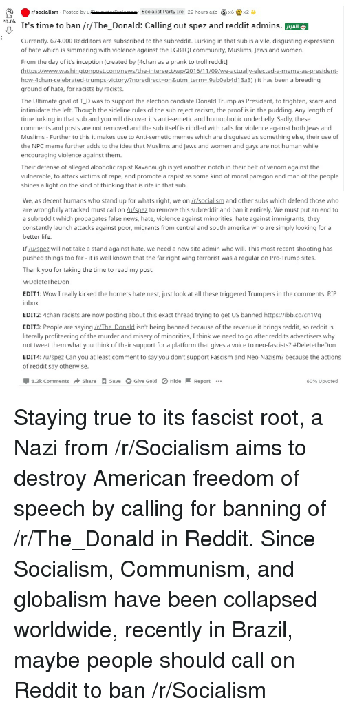 4chan, America, and Community: r/socialism Posted by Socialist Party Ire 22 hours ago Sx6 x2  It's time to ban /r/The_Donald: Calling out spez and reddit admins.  Currently. 674,000 Redditors are subscribed to the subreddit. Lurking in that sub is a vile, disgusting expression  of hate which is simmering with violence against the LGBTQI community, Muslims, Jews and women.  From the day of it's inception (created by [4chan as a prank to troll reddit]  0.0k  me  -4  4d  )) it has been a breeding  ground of hate, for racists by racists.  The Ultimate goal of T_D was to support the election candiate Donald Trump as President, to frighten, scare and  intimidate the left. Though the sideline rules of the sub reject racism, the proof is in the pudding. Any length of  time lurking in that sub and you will discover it's anti-semetic and homophobic underbelly. Sadly, these  comments and posts are not removed and the sub itself is riddled with calls for violence against both Jews and  Muslims - Further to this it makes use to Anti-semetic memes which are disguised as something else, their use of  the NPC meme further adds to the idea that Muslims and Jews and women and gays are not human while  encouraging violence against them  Their defense of alleged alcoholic rapist Kavanaugh is yet another notch in their belt of venom against the  vulnerable, to attack victims of rape, and promote a rapist as some kind of moral paragon and man of the people  shines a light on the kind of thinking that is rife in that sub  We, as decent humans who stand up for whats right, we on r/socialism and other subs which defend those who  are wrongfully attacked must call on u/spez to remove this subreddit and ban it entirely. We must put an end to  a subreddit which propagates false news, hate, violence against minorities, hate against immigrants, they  constantly launch attacks against poor, migrants from central and south america who are simply looking for a  better life  If /u/spez will not take a stand against hate, we need a new site admin who will. This most recent shooting has  pushed things too far - it is well known that the far right wing terrorist was a regular on Pro-Trump sites  Thank you for taking the time to read my post.  \#DeleteTheDon  EDIT1: Wow I really kicked the hornets hate nest, just look at all these triggered Trumpers in the comments. RIP  inbox  EDIT2: 4chan racists are now posting about this exact thread trying to get US banned https://ibb.co/cniVq  EDIT3: People are saying /r/The Donald isn't being banned because of the revenue it brings reddit, so reddit is  literally profiteering of the murder and misery of minorities, I think we need to go after reddits advertisers why  not tweet them what you think of their support for a platform that gives a voice to neo-fascists? #DeletetheDon  EDIT4: u/spez Can you at least comment to say you don't support Fascism and Neo-Nazism? because the actions  of reddit say otherwise  1.2k Comments Share Save  Give Gold  HideReport.  60% upvoted