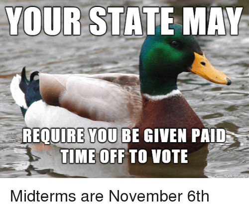 Time, May, and You: R STATE MAY  REQUIRE YOU BE GIVEN PAID  TIME OFF TO VOTE Midterms are November 6th