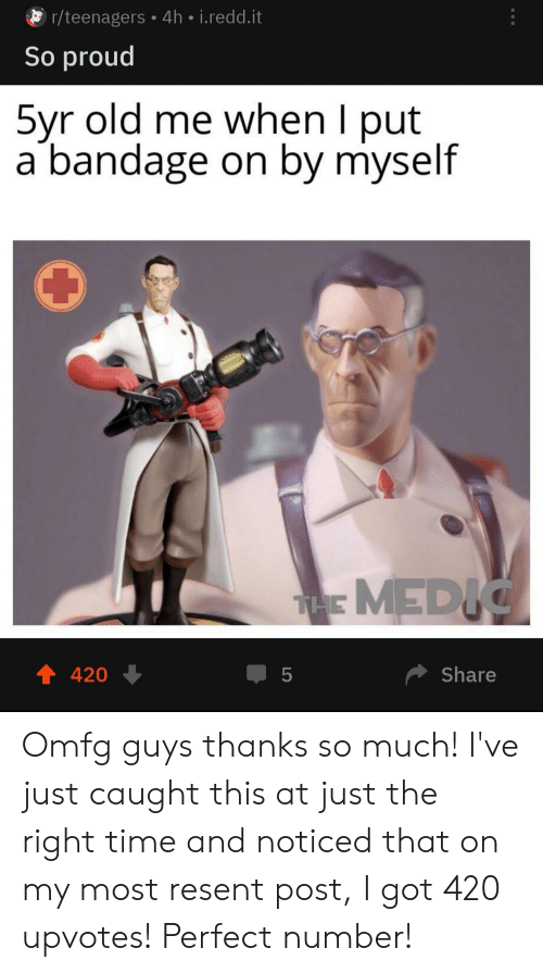 Time, Old, and Proud: r/teenagers 4h i.redd.it  So proud  5yr old me when I put  a bandage on by myself  THE MEDIC  t 420  Share  LO Omfg guys thanks so much! I've just caught this at just the right time and noticed that on my most resent post, I got 420 upvotes! Perfect number!