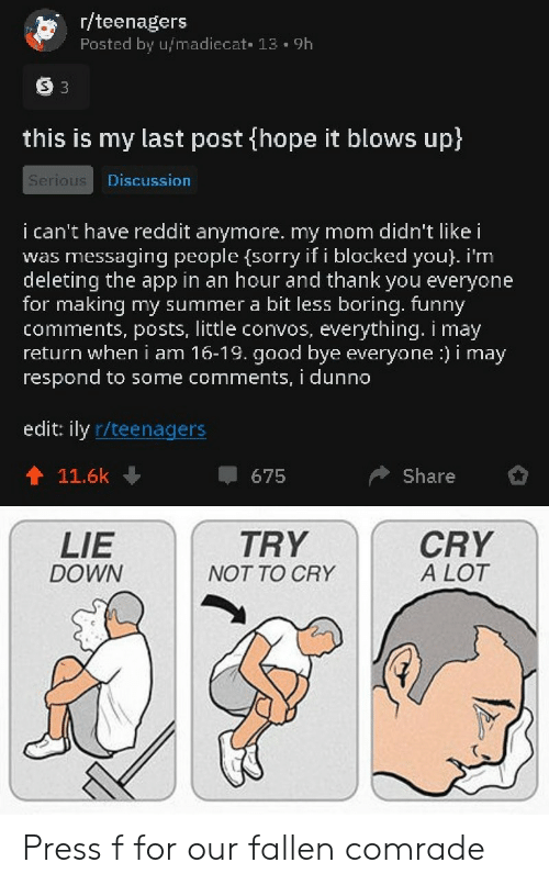 Funny, Reddit, and Sorry: r/teenagers  Posted by u/madiecat 13. 9h  S 3  this is my last post (hope it blows up)  Serious  Discussion  i can't have reddit anymore. my mom didn't like i  messaging people (sorry if i blocked you}. i'm  deleting the app in an hour and thank you everyone  for making my summer a bit less boring. funny  comments, posts, little convos,  return wheni am 16-19. good bye everyone :) i may  respond to some comments, i dunno  was  everything. i may  edit: ily r/teenagers  Share  11.6k  675  CRY  A LOT  LIE  TRY  DOWN  NOT TO CRY Press f for our fallen comrade