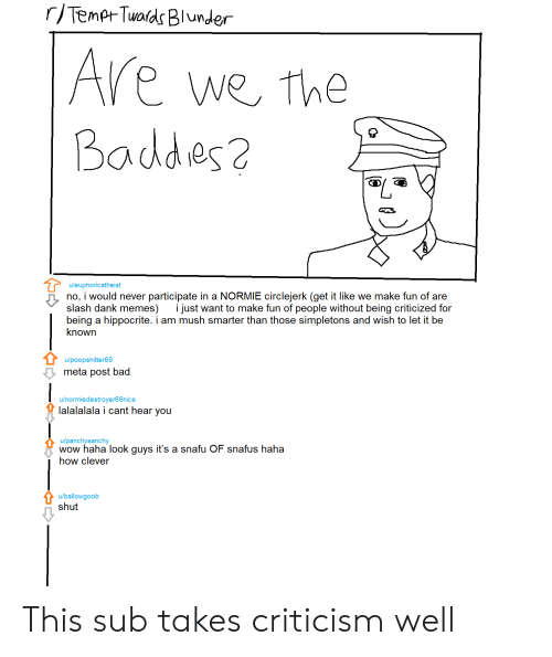 Bad, Dank, and Memes: r/Tempt Twards Blunder  Are  we the  Baddes2  u/euphoricatheist  no, i would never participate in a NORMIE circlejerk (get it like we make fun of are  slash dank memes)  being a hippocrite. i am mush smarter than those simpletons and wish to let it be  known  i just want to make fun of people without being criticized for  u/poopshitter69  meta post bad  u/normiedestroyer69nice  lalalalala i cant hear you  u/panchysanchy  wow haha look guys it's a snafu OF snafus haha  how clever  u/ballowgoob  shut This sub takes criticism well