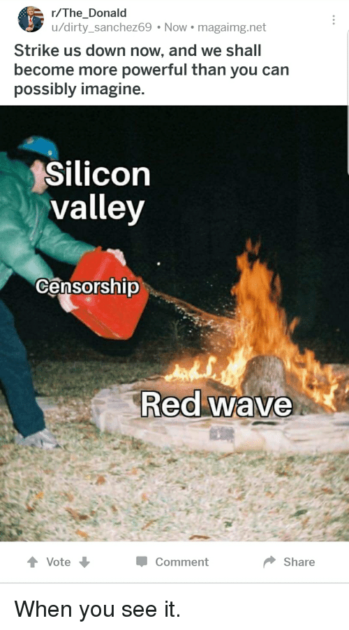 Funny, When You See It, and Dirty: r/The_Donald  u/dirty_sanchez69 Now magaimg.net  Strike us down now, and we shall  become more powerful than you can  possibly imagine.  Silicon  valley  Censorship  Red wave  Vote  Comment  Shae
