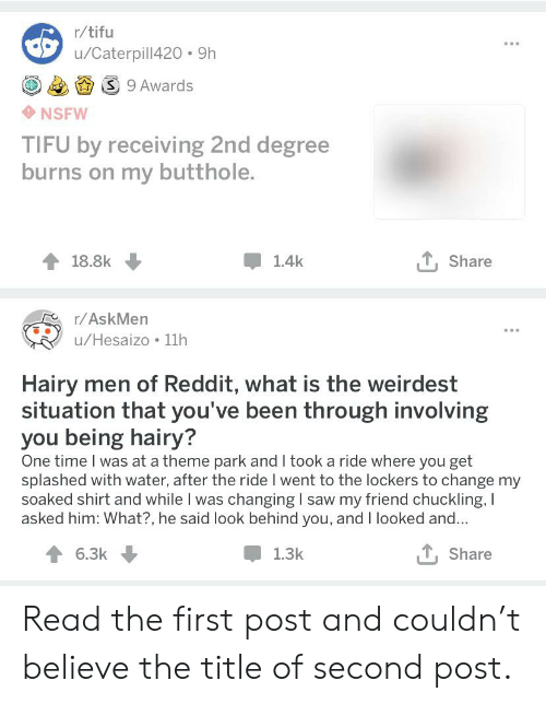 Nsfw, Reddit, and Saw: r/tifu  u/Caterpill420 9h  S 9 Awards  NSFW  TIFU by receiving 2nd degree  burns on my butthole.  T, Share  18.8k  1.4k  r/AskMen  u/Hesaizo 11h  Hairy men of Reddit, what is the weirdest  situation that you've been through involving  you being hairy?  One time I was at a theme park and I took a ride where you get  splashed with water, after the ride I went to the lockers to change my  soaked shirt and while I was changing I saw my friend chuckling, I  asked him: What?, he said look behind you, and I looked and...  T, Share  6.3k  1.3k Read the first post and couldn't believe the title of second post.