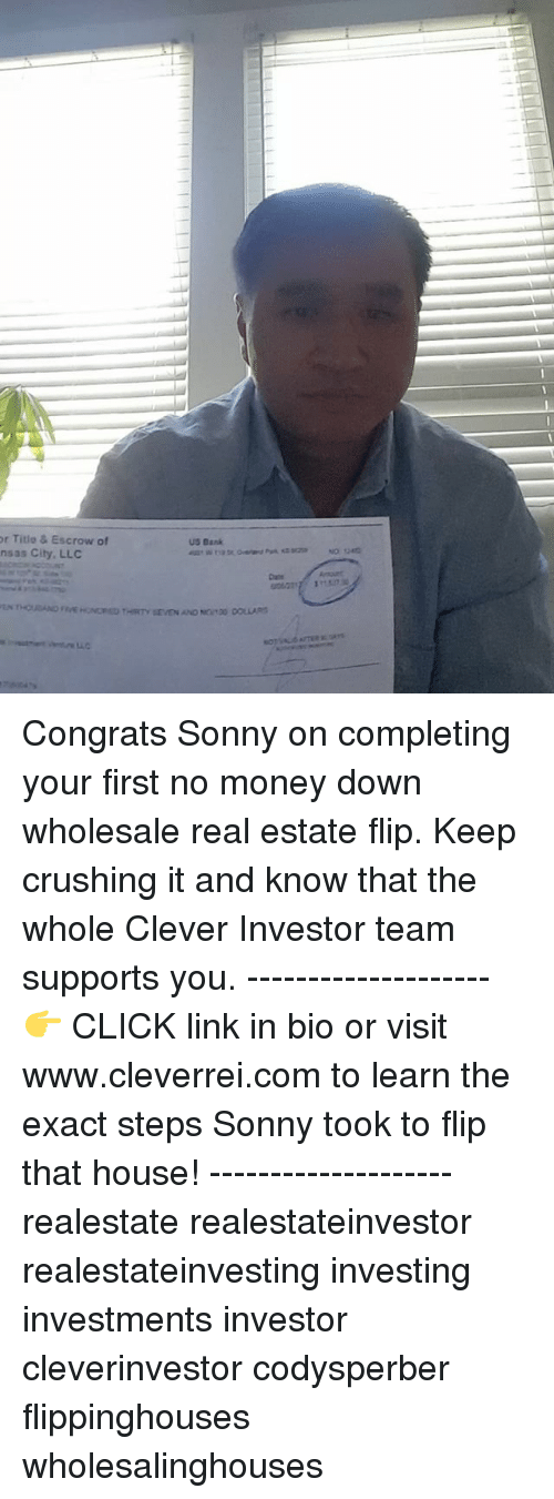 Click, Memes, and Money: r Title & Escrow of  nsas City. LLC Congrats Sonny on completing your first no money down wholesale real estate flip. Keep crushing it and know that the whole Clever Investor team supports you. -------------------- 👉 CLICK link in bio or visit www.cleverrei.com to learn the exact steps Sonny took to flip that house! -------------------- realestate realestateinvestor realestateinvesting investing investments investor cleverinvestor codysperber flippinghouses wholesalinghouses